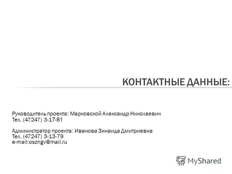 Руководитель проекта: Марковской Александр Николаевич Тел. (47247) 3-1 7 - 81 Администратор проекта: Иванова Зинаида Дмитриевна Тел. (47247) 3-13-79 e-mail:oszngv@mail.ru КОНТАКТНЫЕ ДАННЫЕ: