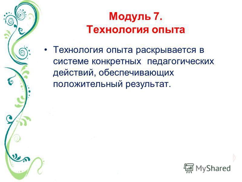 Модуль 7. Технология опыта Технология опыта раскрывается в системе конкретных педагогических действий, обеспечивающих положительный результат.