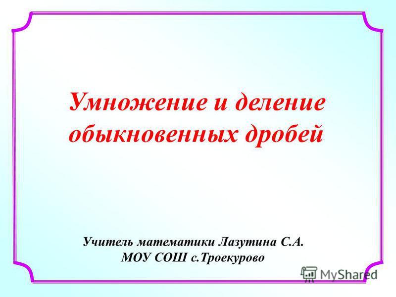 Учитель математики Лазутина С.А. МОУ СОШ с.Троекурово Умножение и деление обыкновенных дробей