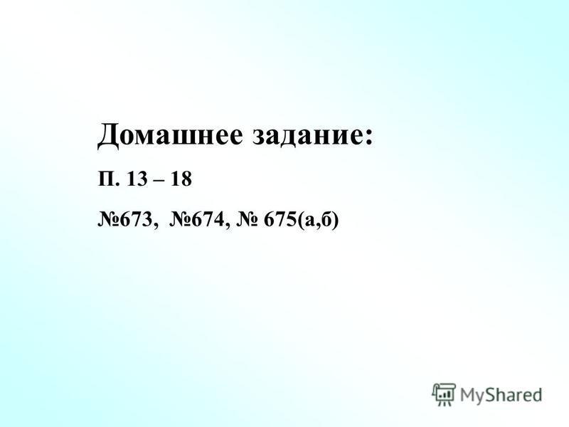 Домашнее задание: П. 13 – 18 673, 674, 675(а,б)
