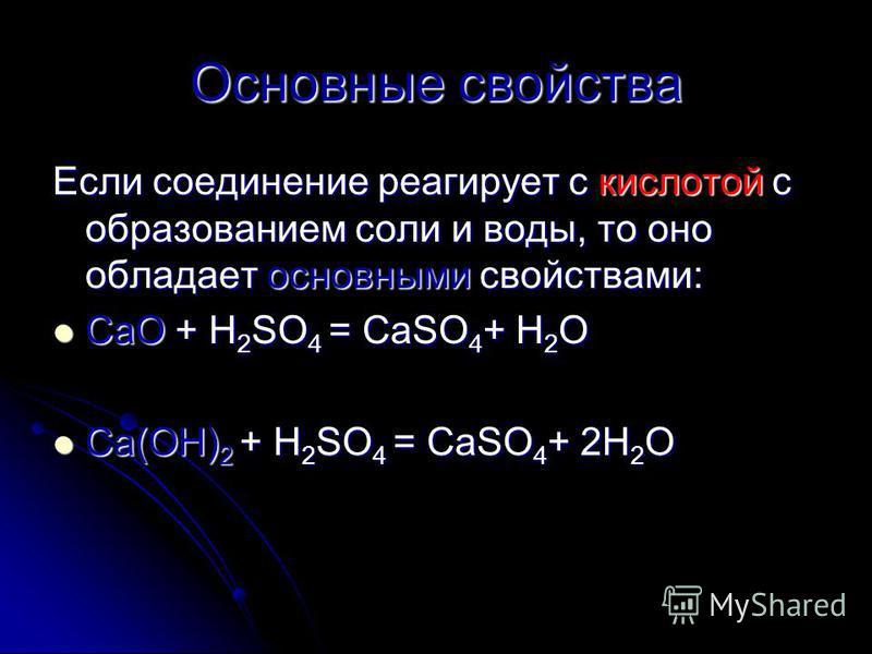 Основные свойства Если соединение реагирует с кислотой с образованием соли и воды, то оно обладает основными свойствами: CaO + H 2 SO 4 = CaSO 4 + H 2 O CaO + H 2 SO 4 = CaSO 4 + H 2 O Ca(OH) 2 + H 2 SO 4 = CaSO 4 + 2H 2 O Ca(OH) 2 + H 2 SO 4 = CaSO