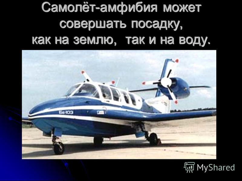 Самолёт-амфибия может совершать посадку, как на землю, так и на воду.