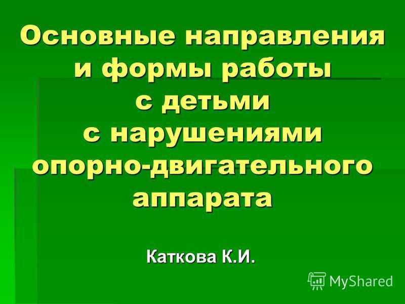 Основные направления и формы работы с детьми с нарушениями опорно-двигательного аппарата Каткова К.И.