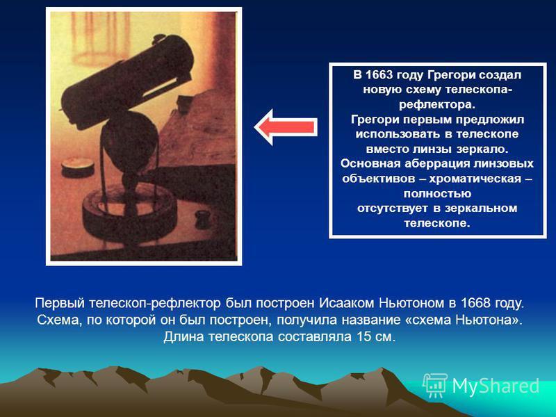 В 1663 году Грегори создал новую схему телескопа- рефлектора. Грегори первым предложил использовать в телескопе вместо линзы зеркало. Основная аберрация линзовых объективов – хроматическая – полностью отсутствует в зеркальном телескопе. Первый телеск