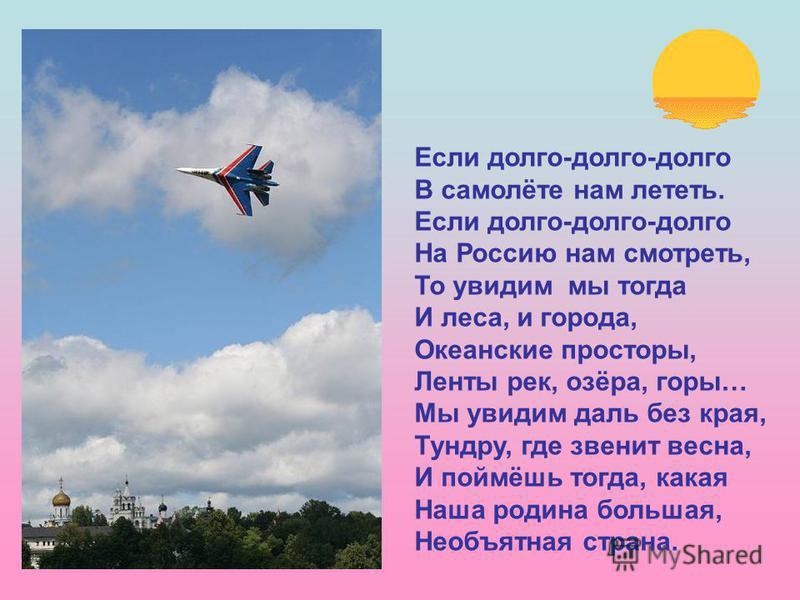 Если долго-долго-долго В самолёте нам лететь. Если долго-долго-долго На Россию нам смотреть, То увидим мы тогда И леса, и города, Океанские просторы, Ленты рек, озёра, горы… Мы увидим даль без края, Тундру, где звенит весна, И поймёшь тогда, какая На