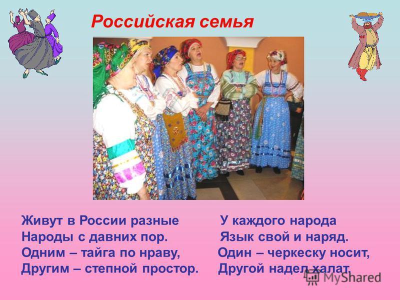 Живут в России разные У каждого народа Народы с давних пор. Язык свой и наряд. Одним – тайга по нраву, Один – черкеску носит, Другим – степной простор. Другой надел халат. Российская семья