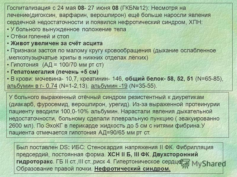 Госпитализация с 24 мая 08- 27 июня 08 (ГКБ12): Несмотря на лечение(дигоксин, варфарин, верошпирон) ещё больше наросли явления сердечной недостаточности и появился нефротический синдром, ХПН: У больного вынужденное положение тела Отёки голеней и стоп