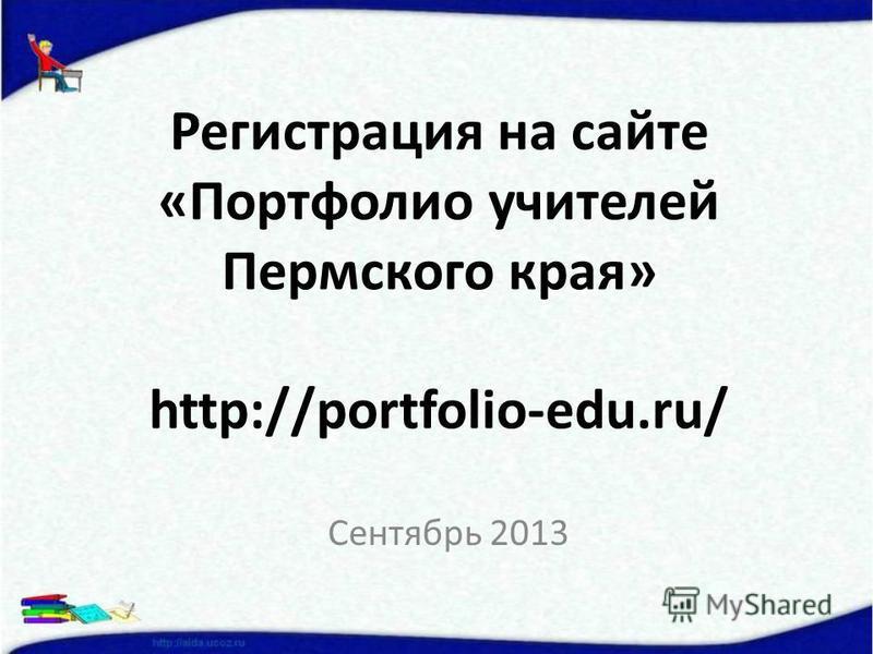 Регистрация на сайте «Портфолио учителей Пермского края» http://portfolio-edu.ru/ Сентябрь 2013