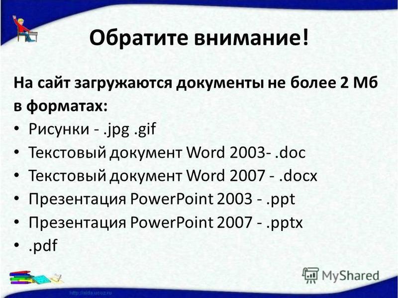 Обратите внимание! На сайт загружаются документы не более 2 Мб в форматах: Рисунки -.jpg.gif Текстовый документ Word 2003-.doc Текстовый документ Word 2007 -.docx Презентация PowerPoint 2003 -.ppt Презентация PowerPoint 2007 -.pptx.pdf