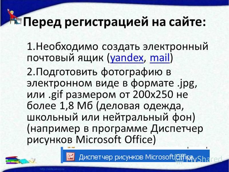 Перед регистрацией на сайте: 1. Необходимо создать электронный почтовый ящик (yandex, mail)yandexmail 2. Подготовить фотографию в электронном виде в формате.jpg, или.gif размером от 200 х 250 не более 1,8 Мб (деловая одежда, школьный или нейтральный