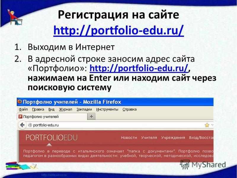 Регистрация на сайте http://portfolio-edu.ru/ http://portfolio-edu.ru/ 1. Выходим в Интернет 2. В адресной строке заносим адрес сайта «Портфолио»: http://portfolio-edu.ru/, нажимаем на Enter или находим сайт через поисковую системуhttp://portfolio-ed