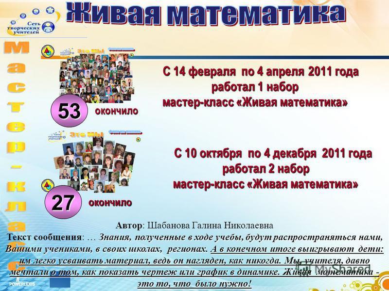 С 14 февраля по 4 апреля 2011 года работал 1 набор мастер-класс «Живая математика» окончило С 10 октября по 4 декабря 2011 года работал 2 набор мастер-класс «Живая математика» окончило 53 27 Знания, полученные в ходе учебы, будут распространяться нам