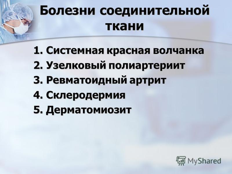 Болезни соединительной ткани 1. Системная красная волчанка 2. Узелковый полиартериит 3. Ревматоидный артрит 4. Склеродермия 5. Дерматомиозит