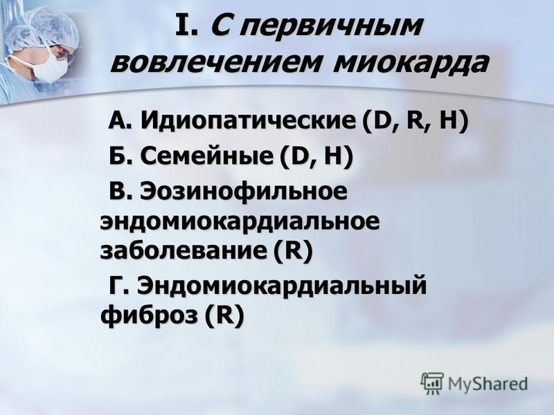 I. С первичным вовлечением миокарда А. Идиопатические (D, R, Н) А. Идиопатические (D, R, Н) Б. Семейные (D, Н) Б. Семейные (D, Н) В. Эозинофильное эндомиокардиальное заболевание (R) В. Эозинофильное эндомиокардиальное заболевание (R) Г. Эндомиокардиа
