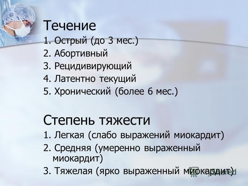 Течение 1. Острый (до 3 мес.) 2. Абортивный 3. Рецидивирующий 4. Латентно текущий 5. Хронический (более 6 мес.) Степень тяжести 1. Легкая (слабо выражений миокардит) 2. Средняя (умеренно выраженный миокардит) 3. Тяжелая (ярко выраженный миокардит)