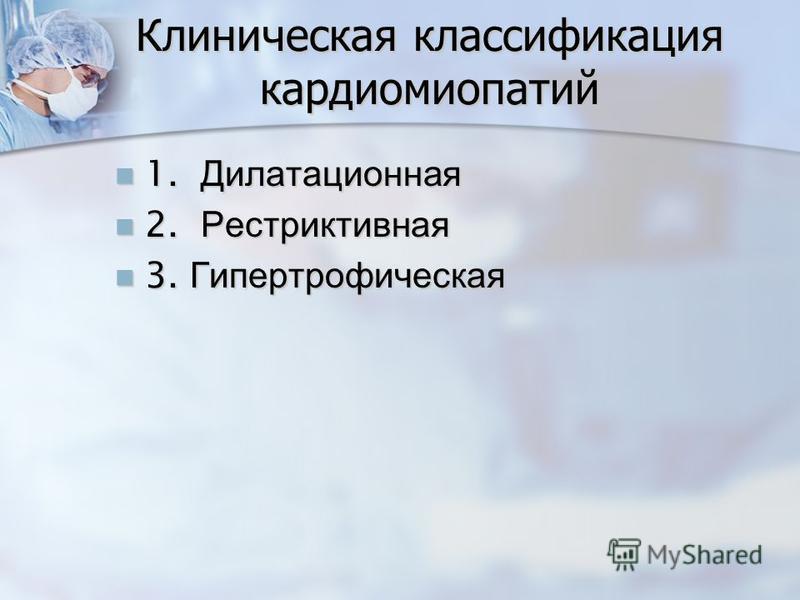 Клиническая классификация кардиомиопатий 1. Дилатационная 1. Дилатационная 2. Рестриктивная 2. Рестриктивная 3. Гипертрофическая 3. Гипертрофическая
