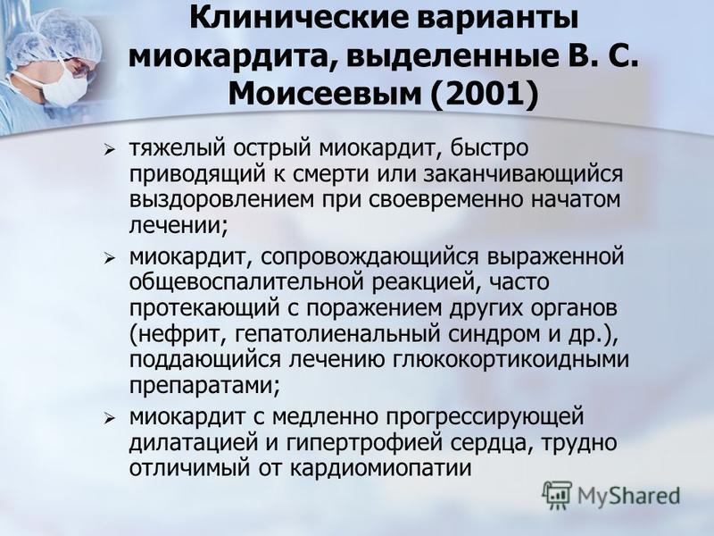 Клинические варианты миокардита, выделенные В. С. Моисеевым (2001) тяжелый острый миокардит, быстро приводящий к смерти или заканчивающийся выздоровлением при своевременно начатом лечении; миокардит, сопровождающийся выраженной общевоспалительной реа