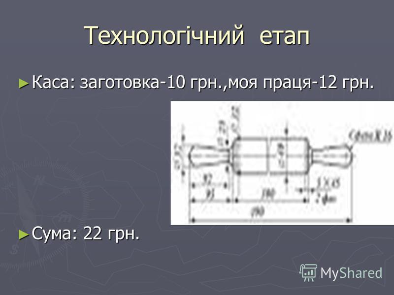 Технологічний етап Каса: заготовка-10 грн.,моя праця-12 грн. Сума: 22 грн.