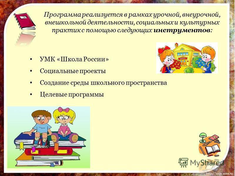 Программа реализуется в рамках урочной, внеурочной, внешкольной деятельности, социальных и культурных практик с помощью следующих инструментов: УМК «Школа России» Социальные проекты Создание среды школьного пространства Целевые программы