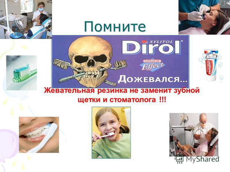 Помните Жевательная резинка не заменит зубной щетки и стоматолога !!!