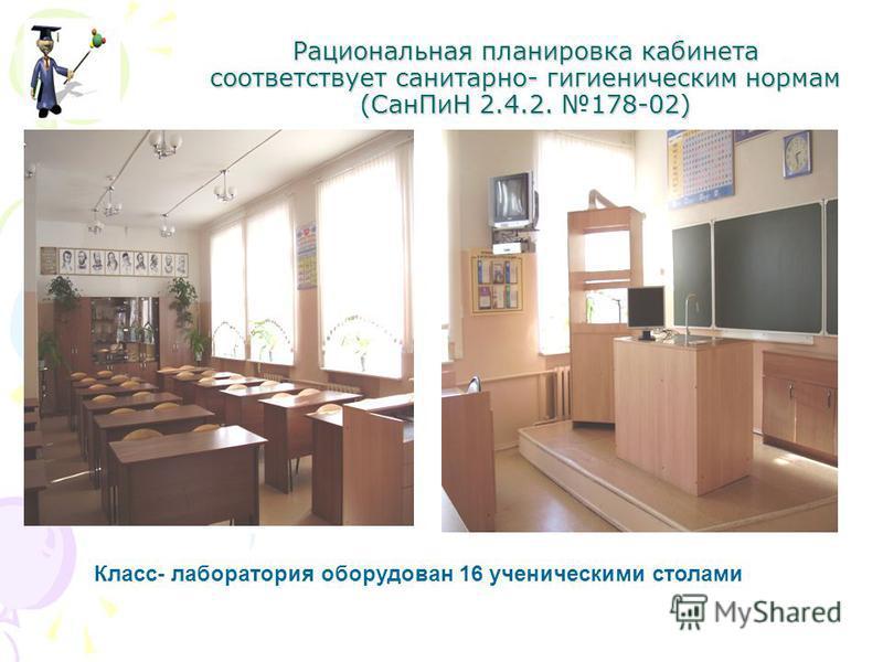 Рациональная планировка кабинета соответствует санитарно- гигиеническим нормам (Сан ПиН 2.4.2. 178-02) Класс- лаборатория оборудован 16 ученическими столами