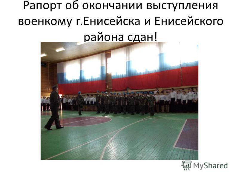 Рапорт об окончании выступления военкому г.Енисейска и Енисейского района сдан!