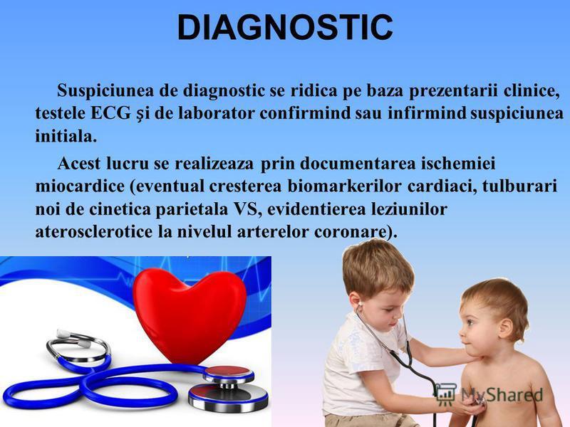 DIAGNOSTIC Suspiciunea de diagnostic se ridica pe baza prezentarii clinice, testele ECG i de laborator confirmind sau infirmind suspiciunea initiala. Acest lucru se realizeaza prin documentarea ischemiei miocardice (eventual cresterea biomarkerilor c