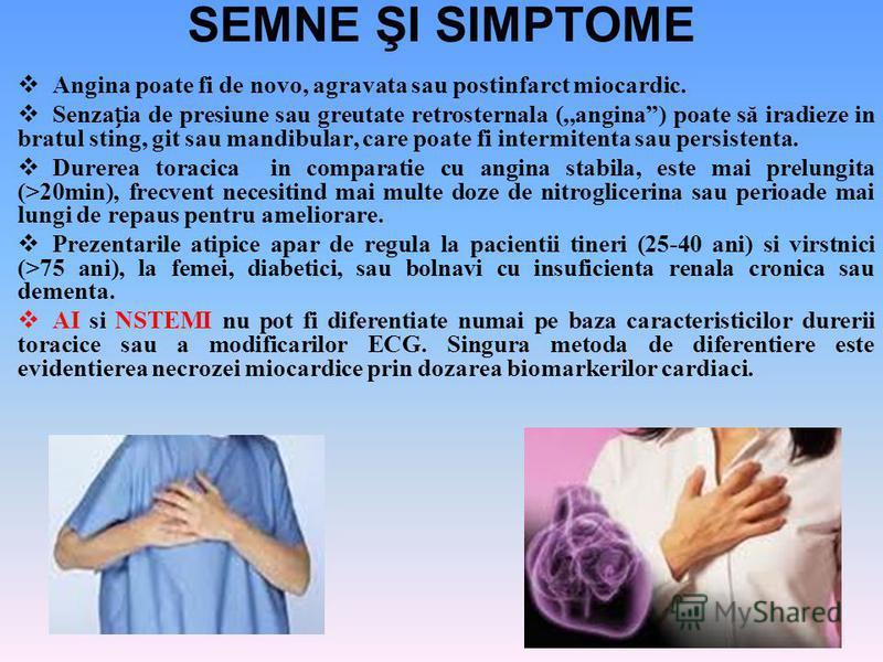 SEMNE ŞI SIMPTOME Angina poate fi de novo, agravata sau postinfarct miocardic. Senzaia de presiune sau greutate retrosternala (,,angina) poate să iradieze in bratul sting, git sau mandibular, care poate fi intermitenta sau persistenta. Durerea toraci