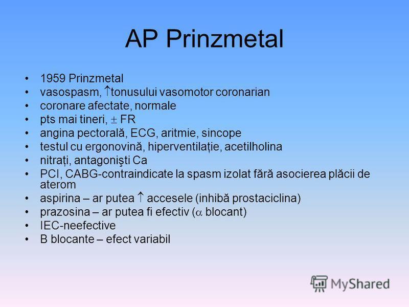 AP Prinzmetal 1959 Prinzmetal vasospasm, tonusului vasomotor coronarian coronare afectate, normale pts mai tineri, FR angina pectorală, ECG, aritmie, sincope testul cu ergonovină, hiperventilaţie, acetilholina nitraţi, antagonişti Ca PCI, CABG-contra