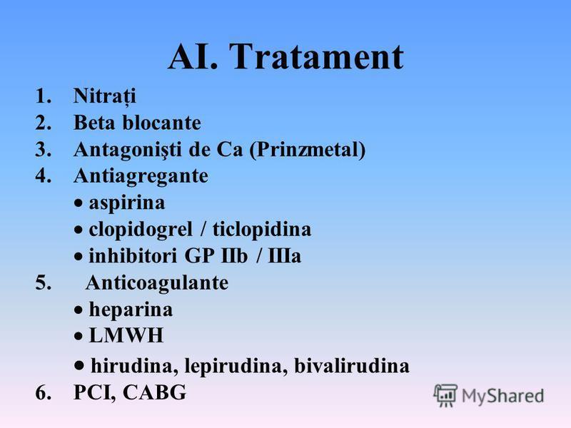 AI. Tratament 1.Nitraţi 2.Beta blocante 3.Antagonişti de Ca (Prinzmetal) 4.Antiagregante aspirina clopidogrel / ticlopidina inhibitori GP IIb / IIIa 5. Anticoagulante heparina LMWH hirudina, lepirudina, bivalirudina 6. PCI, CABG