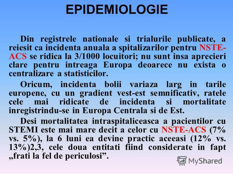 EPIDEMIOLOGIE Din registrele nationale si trialurile publicate, a reiesit ca incidenta anuala a spitalizarilor pentru NSTE- ACS se ridica la 3/1000 locuitori; nu sunt insa aprecieri clare pentru intreaga Europa deoarece nu exista o centralizare a sta