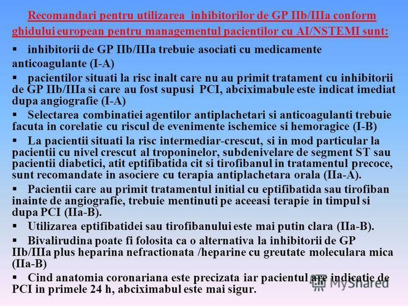 Recomandari pentru utilizarea inhibitorilor de GP IIb/IIIa conform ghidului european pentru managementul pacientilor cu AI/NSTEMI sunt: inhibitorii de GP IIb/IIIa trebuie asociati cu medicamente anticoagulante (I-A) pacientilor situati la risc inalt