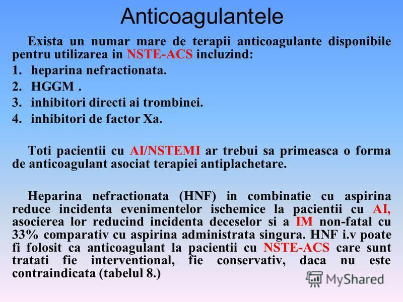 Anticoagulantele Exista un numar mare de terapii anticoagulante disponibile pentru utilizarea in NSTE-ACS incluzind: 1. heparina nefractionata. 2. HGGM. 3. inhibitori directi ai trombinei. 4. inhibitori de factor Xa. Toti pacientii cu AI/NSTEMI ar tr