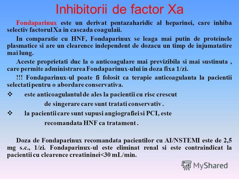 Inhibitorii de factor Xa Fondaparinux este un derivat pentazaharidic al heparinei, care inhiba selectiv factorul Xa in cascada coagulaii. In comparatie cu HNF, Fondaparinux se leaga mai putin de proteinele plasmatice si are un clearence independent d