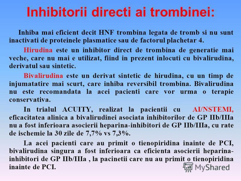 Inhibitorii directi ai trombinei: Inhiba mai eficient decit HNF trombina legata de tromb si nu sunt inactivati de proteinele plasmatice sau de factorul plachetar 4. Hirudina este un inhibitor direct de trombina de generatie mai veche, care nu mai e u