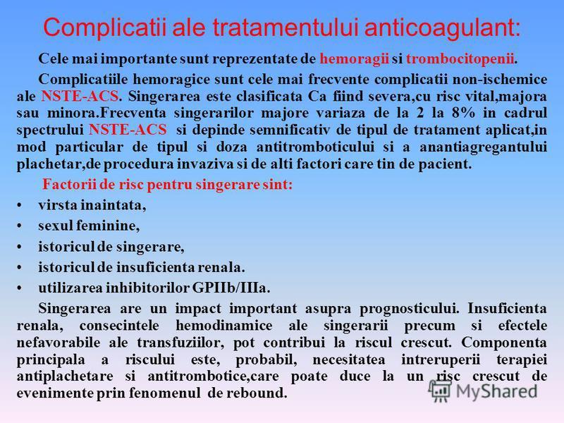 Complicatii ale tratamentului anticoagulant: Cele mai importante sunt reprezentate de hemoragii si trombocitopenii. Complicatiile hemoragice sunt cele mai frecvente complicatii non-ischemice ale NSTE-ACS. Singerarea este clasificata Ca fiind severa,c