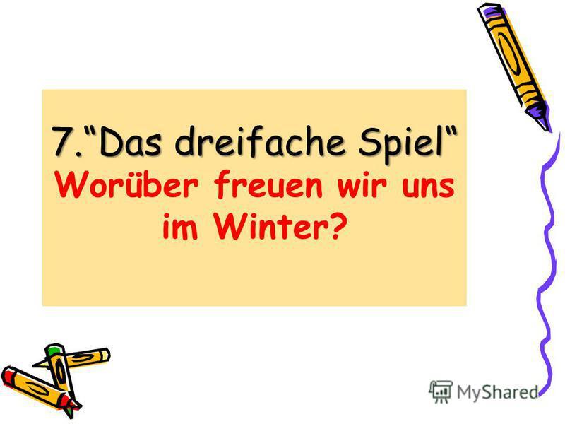 7.Das dreifache Spiel 7.Das dreifache Spiel Worüber freuen wir uns im Winter?