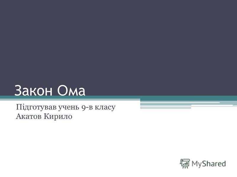Закон О ма Підготував учень 9-в класу Акатов Кирило