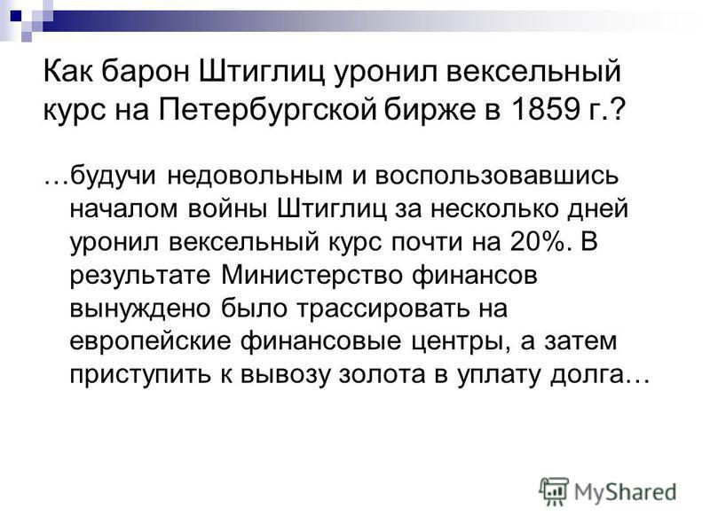 Как барон Штиглиц уронил вексельный курс на Петербургской бирже в 1859 г.? …будучи недовольным и воспользовавшись началом войны Штиглиц за несколько дней уронил вексельный курс почти на 20%. В результате Министерство финансов вынуждено было трассиров