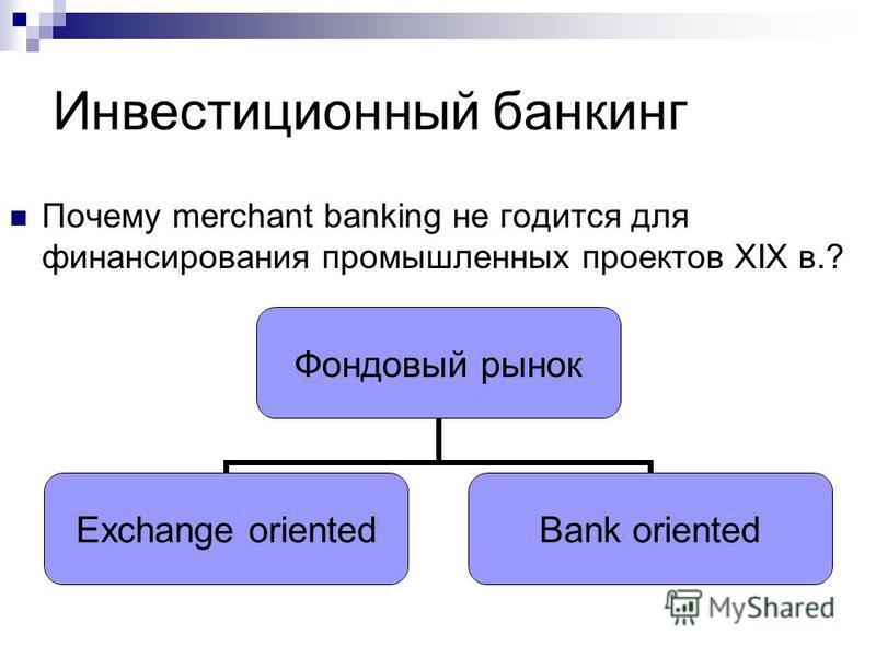 Инвестиционный банкинг Почему merchant banking не годится для финансирования промышленных проектов XIX в.? Фондовый рынок Exchange oriented Bank oriented
