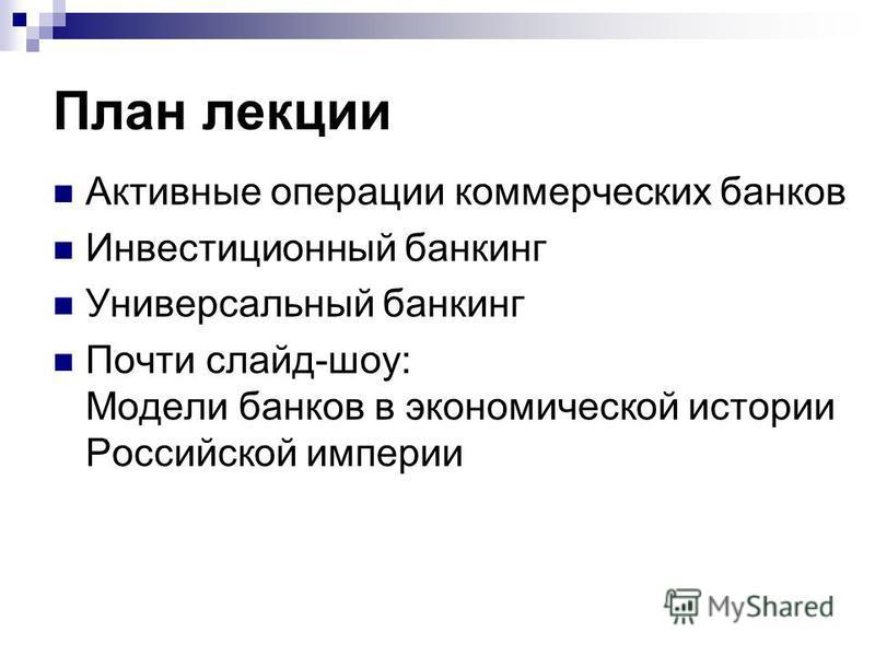 План лекции Активные операции коммерческих банков Инвестиционный банкинг Универсальный банкинг Почти слайд-шоу: Модели банков в экономической истории Российской империи