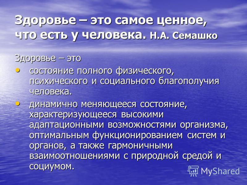 Здоровье – это самое ценное, что есть у человека. Н.А. Семашко Здоровье – это состояние полного физического, психического и социального благополучия человека. состояние полного физического, психического и социального благополучия человека. динамично