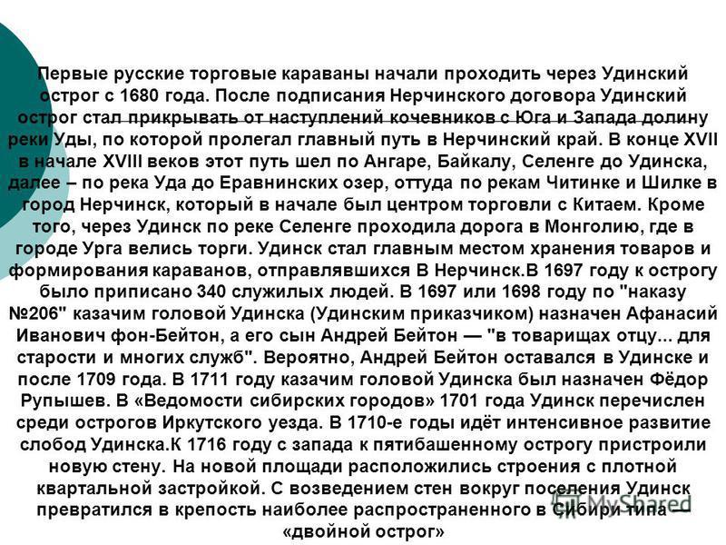 Первые русские торговые караваны начали проходить через Удинский острог с 1680 года. После подписания Нерчинского договора Удинский острог стал прикрывать от наступлений кочевников с Юга и Запада долину реки Уды, по которой пролегал главный путь в Не