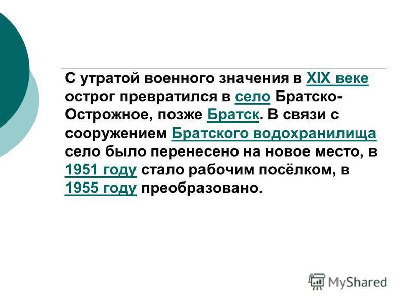 С утратой военного значения в XIX веке острог превратился в село Братско- Острожное, позже Братск. В связи с сооружением Братского водохранилища село было перенесено на новое место, в 1951 году стало рабочим посёлком, в 1955 году преобразовано.XIX ве