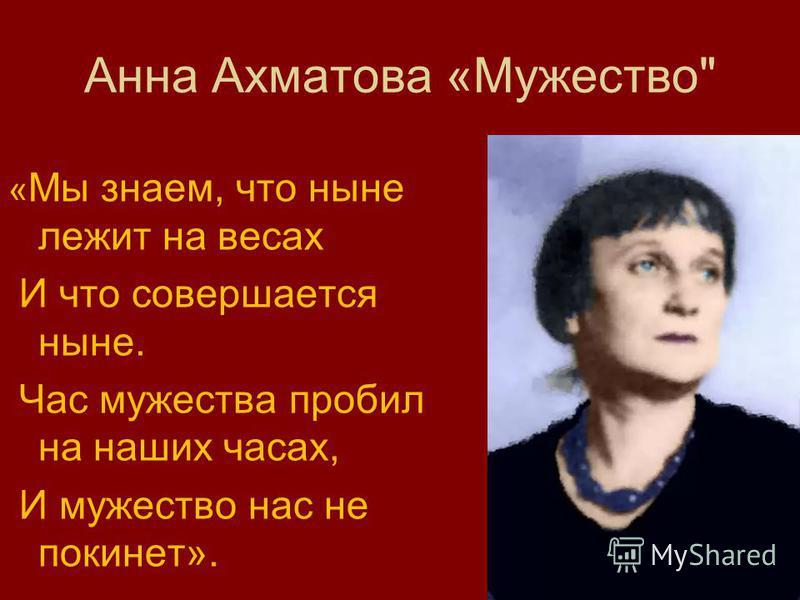 Анна Ахматова «Мужество « Мы знаем, что ныне лежит на весах И что совершается ныне. Час мужества пробил на наших часах, И мужество нас не покинет».