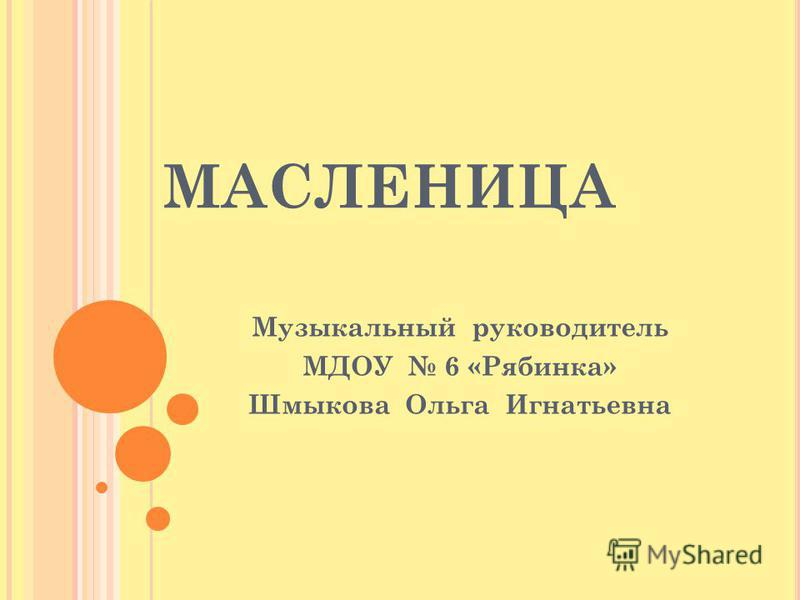 МАСЛЕНИЦА Музыкальный руководитель МДОУ 6 «Рябинка» Шмыкова Ольга Игнатьевна