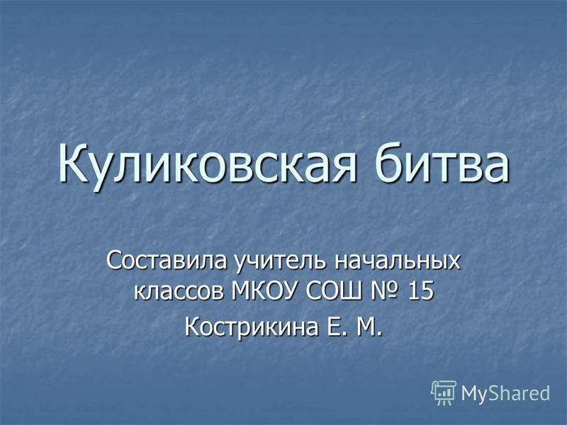 Куликовская битва Составила учитель начальных классов МКОУ СОШ 15 Кострикина Е. М.
