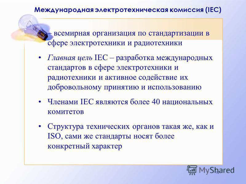 10 Международная электротехническая комиссия (IEC) – всемирная организация по стандартизации в сфере электротехники и радиотехники Главная цель IEC – разработка международных стандартов в сфере электротехники и радиотехники и активное содействие их д