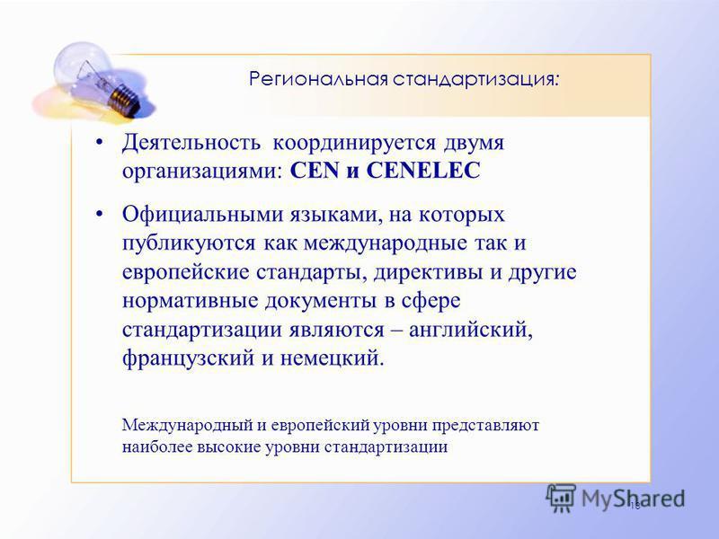 13 Региональная стандартизация: Деятельность координируется двумя организациями: CEN и CENELEC Официальными языками, на которых публикуются как международные так и европейские стандарты, директивы и другие нормативные документы в сфере стандартизации