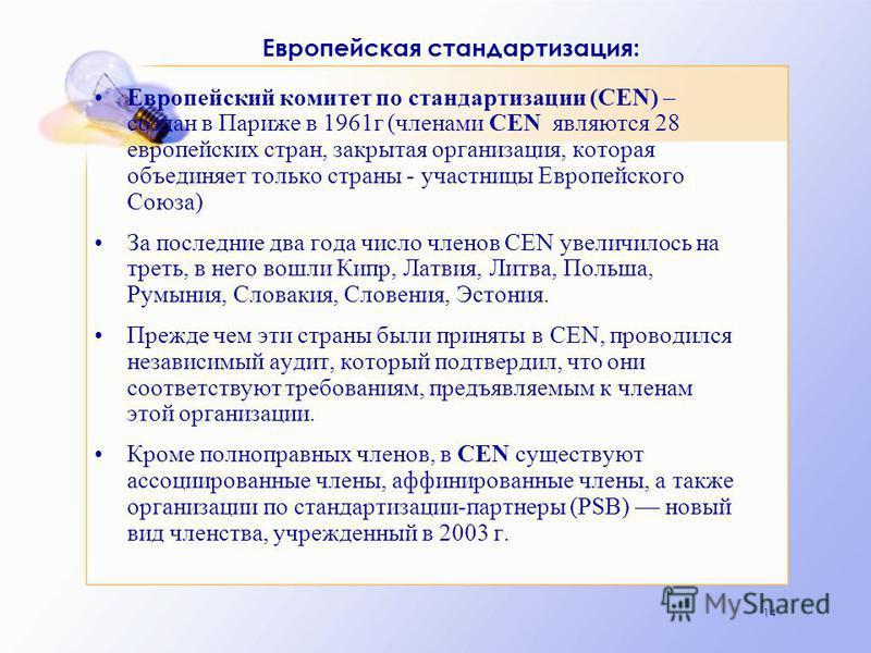 14 Европейская стандартизация: Европейский комитет по стандартизации (CEN) – создан в Париже в 1961 г (членами CEN являются 28 европейских стран, закрытая организация, которая объединяет только страны - участницы Европейского Союза) За последние два